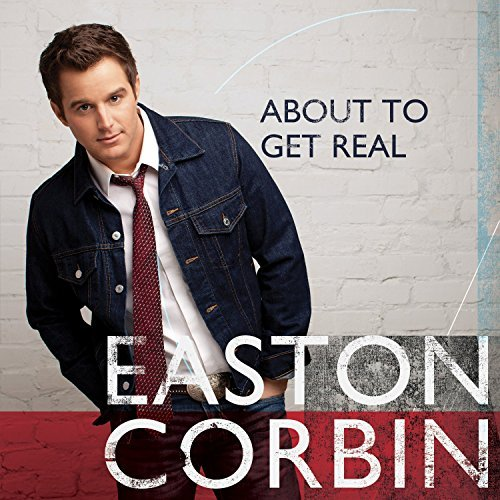 Easton Corbin About To Get Real About To Get Real
