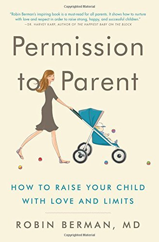 Md Robin Berman Permission To Parent How To Raise Your Child With Love And Limits