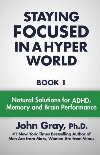 John Gray Ph. D. Staying Focused In A Hyper World Book 1; Natural Solutions For Adhd Memory And Br