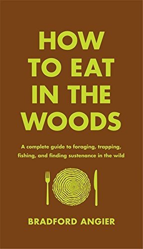 Bradford Angier How To Eat In The Woods A Complete Guide To Foraging Trapping Fishing