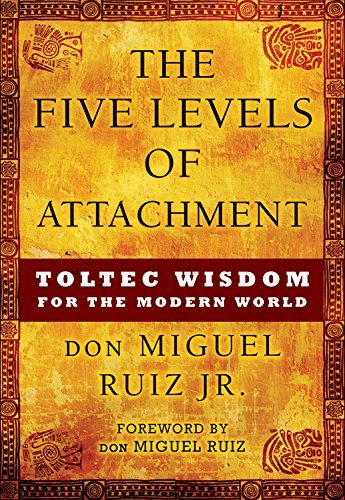Don Miguel Ruiz Jr The Five Levels Of Attachment Toltec Wisdom For The Modern World