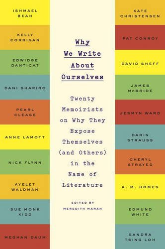 Meredith Maran Why We Write About Ourselves Twenty Memoirists On Why They Expose Themselves (