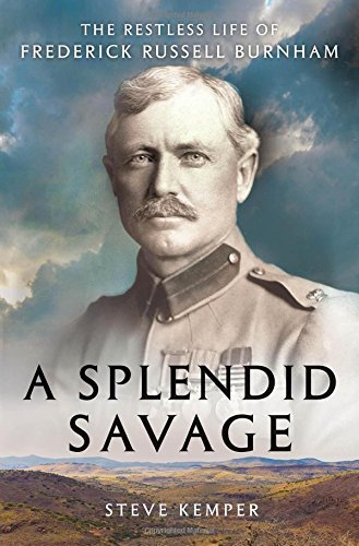 Steve Kemper A Splendid Savage The Restless Life Of Frederick Russell Burnham