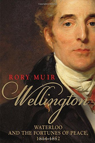 Rory Muir Wellington Waterloo And The Fortunes Of Peace 1814 1852