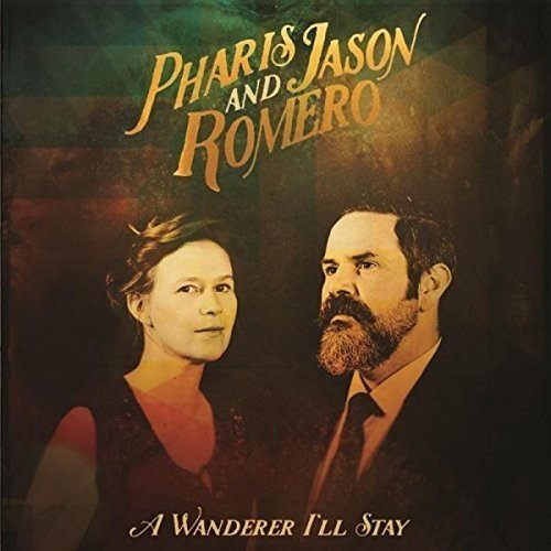 Pharis & Jason Romero A Wanderer I'll Stay