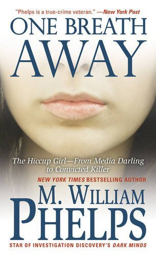 M. William Phelps One Breath Away The Hiccup Girl From Media Darling To Convicted