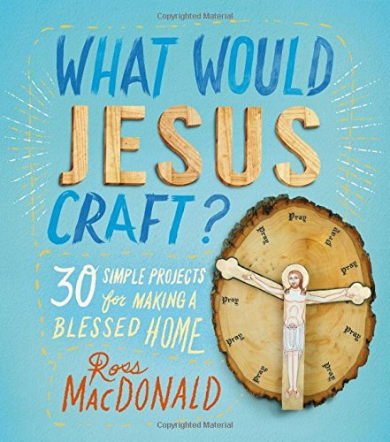 Ross Macdonald What Would Jesus Craft? 30 Simple Projects For Making A Blessed Home