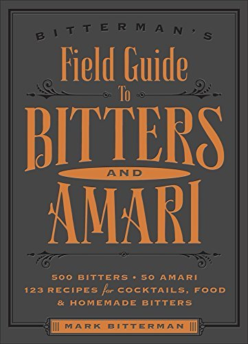 Mark Bitterman Bitterman's Field Guide To Bitters & Amari 500 Bitters; 50 Amari; 123 Recipes For Cocktails