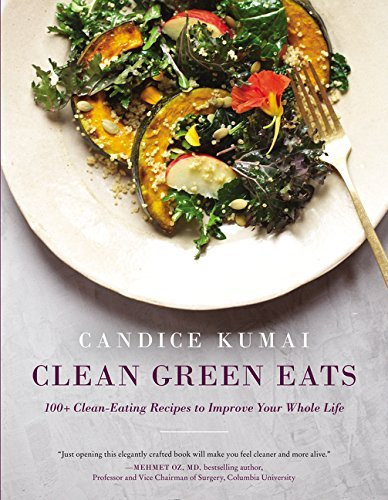 Candice Kumai Clean Green Eats 100+ Clean Eating Recipes To Improve Your Whole L