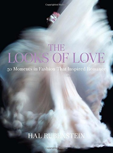 Hal Rubenstein The Looks Of Love 50 Moments In Fashion That Inspired Romance