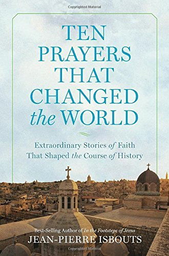 Jean Pierre Isbouts Ten Prayers That Changed The World Extraordinary Stories Of Faith That Shaped The Co
