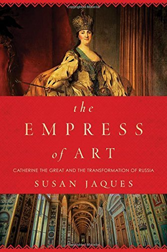 Susan Jaques The Empress Of Art Catherine The Great And The Transformation Of Rus