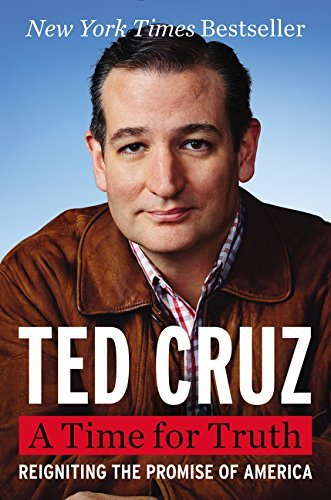 Ted Cruz A Time For Truth Reigniting The Promise Of America
