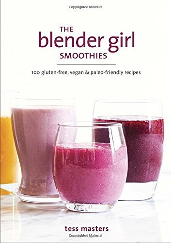Tess Masters The Blender Girl Smoothies 100 Gluten Free Vegan And Paleo Friendly Recipe