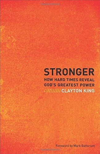 Clayton King Stronger How Hard Times Reveal God's Greatest Power