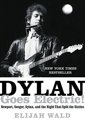 Elijah Wald Dylan Goes Electric! Newport Seeger Dylan And The Night That Split