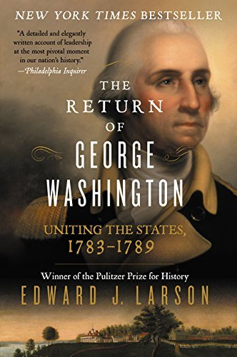 Edward Larson The Return Of George Washington Uniting The States 1783 1789