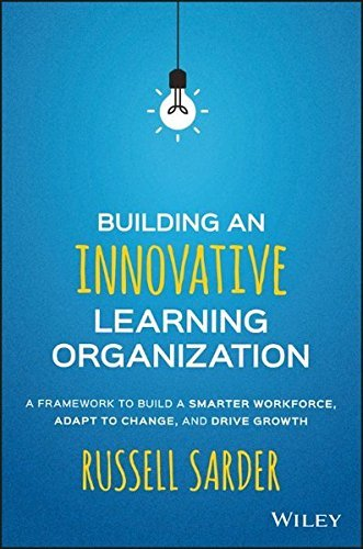 Russell Sarder Building An Innovative Learning Organization A Framework To Build A Smarter Workforce Adapt T