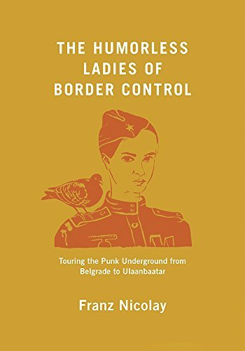 Franz Nicolay The Humorless Ladies Of Border Control Touring The Punk Underground From Belgrade To Ula