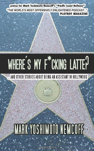 Mark Yoshimoto Nemcoff Where's My F*cking Latte? (and Other Stories About Being An Assistant In Ho