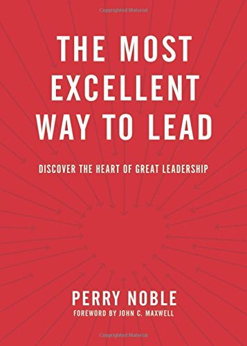 Perry Noble The Most Excellent Way To Lead Discover The Heart Of Great Leadership