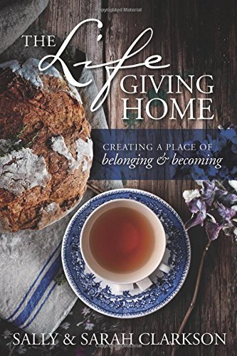 Sally Clarkson The Lifegiving Home Creating A Place Of Belonging And Becoming