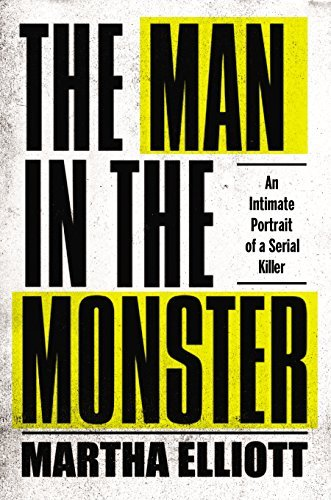 Martha Elliott The Man In The Monster An Intimate Portrait Of A Serial Killer