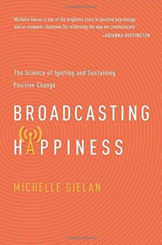 Michelle Gielan Broadcasting Happiness The Science Of Igniting And Sustaining Positive C