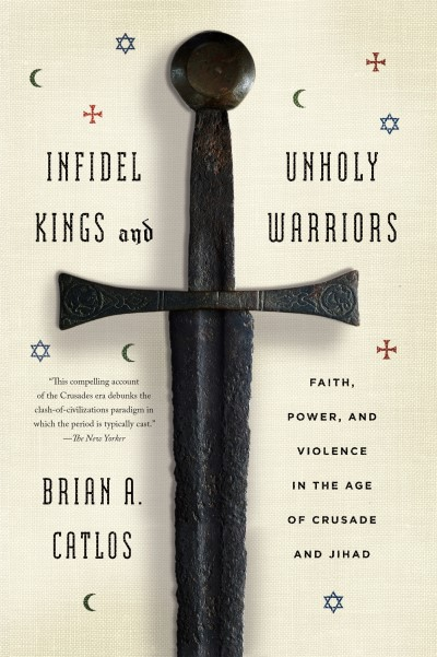 Brian A. Catlos Infidel Kings And Unholy Warriors Faith Power And Violence In The Age Of Crusade