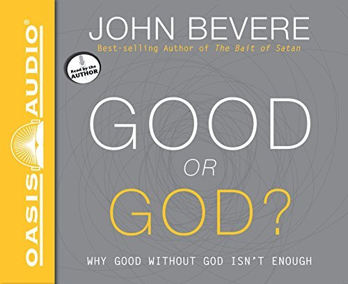 John Bevere Good Or God? Why Good Without God Isn't Enough