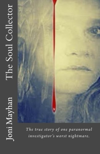 Joni Mayhan The Soul Collector The True Story Of One Paranormal Investigator's W
