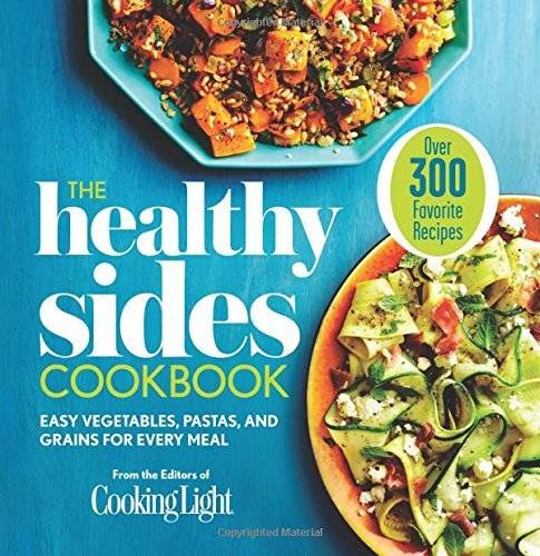 Editors Of Cooking Light Magazine The Healthy Sides Cookbook Easy Vegetables Pastas And Grains For Every Mea