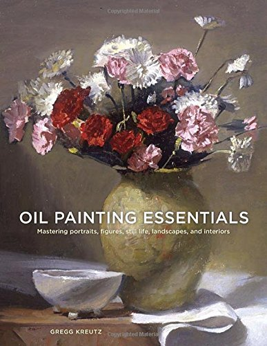 Gregg Kreutz Oil Painting Essentials Mastering Portraits Figures Still Lifes Landsc