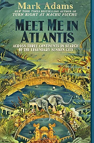 Mark Adams Meet Me In Atlantis Across Three Continents In Search Of The Legendar