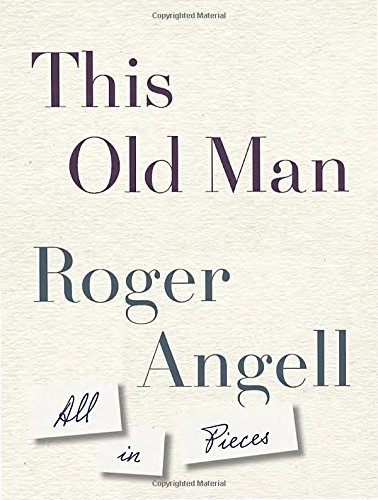 Roger Angell This Old Man All In Pieces