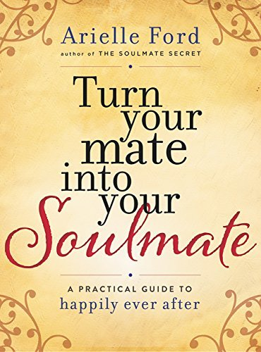Arielle Ford Turn Your Mate Into Your Soulmate A Practical Guide To Happily Ever After