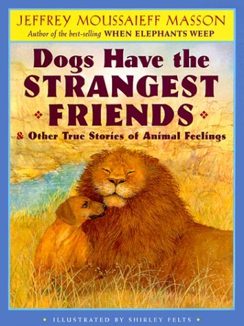 Jeffrey Moussaieff Masson Dogs Have The Strangest Friends And Other True Stories Of Animal Feelings