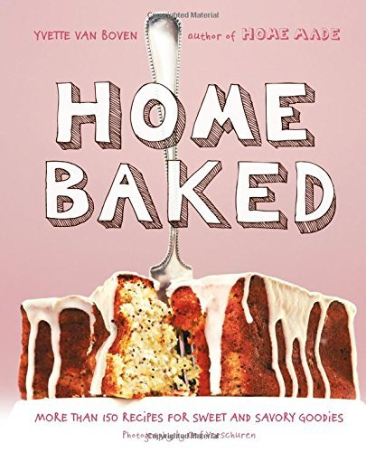 Yvette Van Boven Home Baked More Than 150 Recipes For Sweet And Savory Goodie