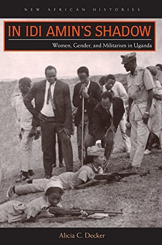 Alicia C. Decker In Idi Amin's Shadow Women Gender And Militarism In Uganda