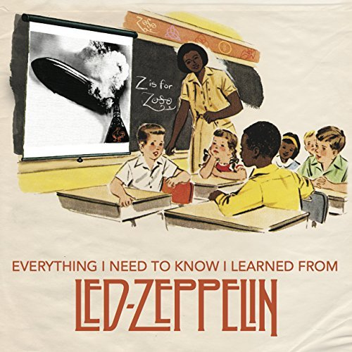 Benjamin Darling Everything I Need To Know I Learned From Led Zeppe Classic Rock Wisdom From The Greatest Band Of All