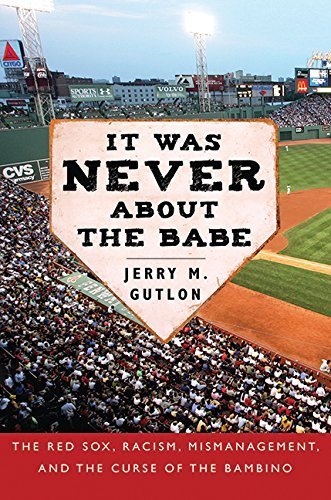 Jerry M. Gutlon It Was Never About The Babe The Red Sox Racism Mismanagement And The Curse