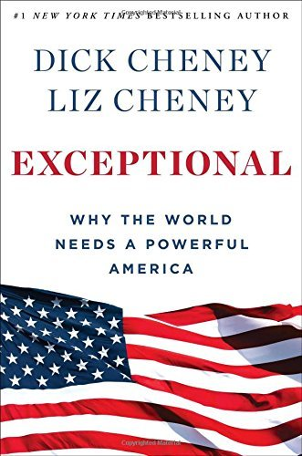 Dick Cheney Exceptional Why The World Needs A Powerful America