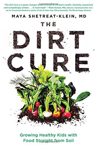 Maya Shetreat Klein The Dirt Cure Growing Healthy Kids With Food Straight From Soil