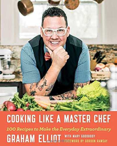 Graham Elliot Cooking Like A Master Chef 100 Recipes To Make The Everyday Extraordinary