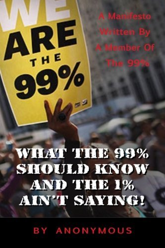 Anonymous What The 99% Should Know (and The 1% Ain't Saying' A Manifesto Written For The 99% By One Of The 99%