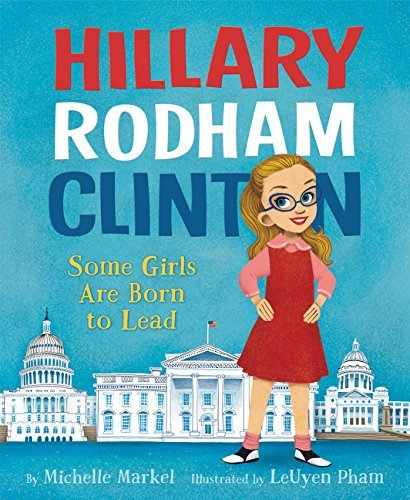 Michelle Markel Hillary Rodham Clinton Some Girls Are Born To Lead