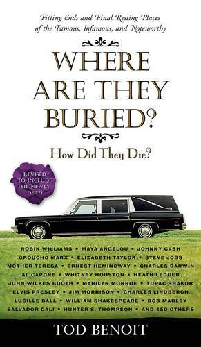 Tod Benoit Where Are They Buried? How Did They Die? Fitting Ends And Final Resting Revised