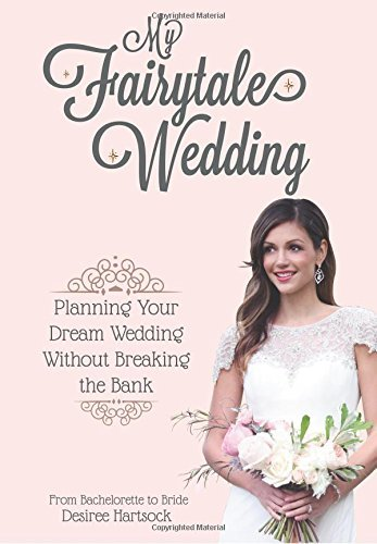 Desiree Hartsock My Fairytale Wedding Planning Your Dream Wedding Without Breaking The