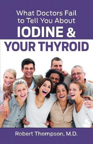 Robert Thompson M. D. What Doctors Fail To Tell You About Iodine And You