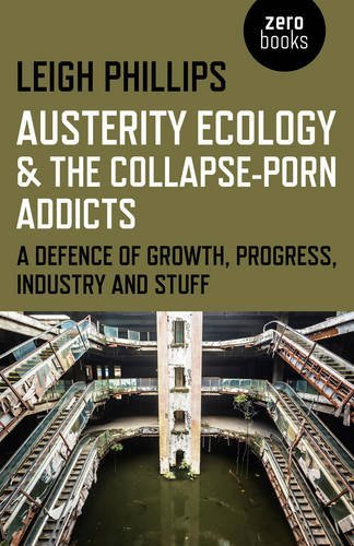 Leigh Phillips Austerity Ecology & The Collapse Porn Addicts A Defence Of Growth Progress Industry And Stuff